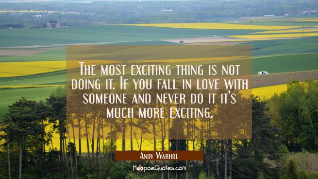 The most exciting thing is not doing it. If you fall in love with someone and never do it it's much