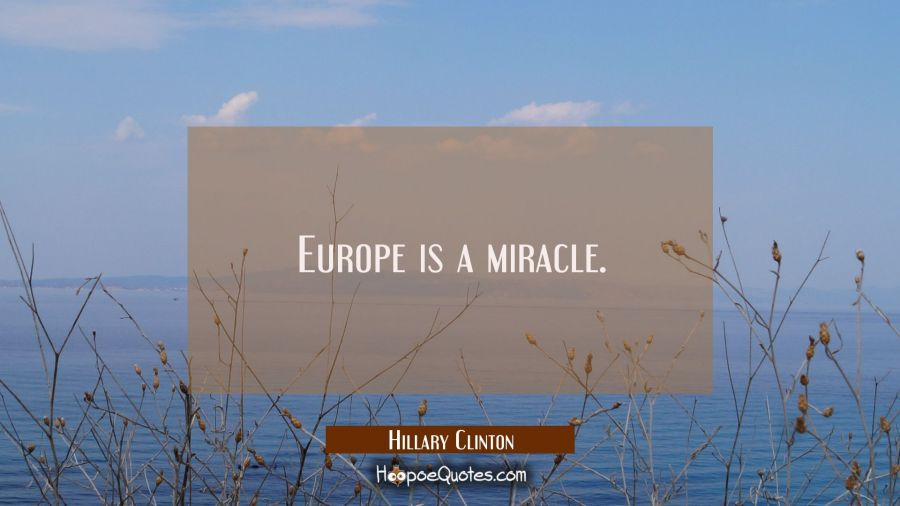 Europe is a miracle. Hillary Clinton Quotes