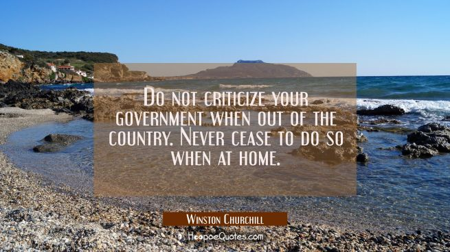Do not criticize your government when out of the country. Never cease to do so when at home.