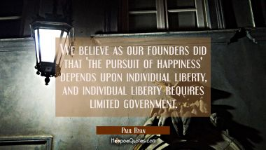 We believe as our founders did that 'the pursuit of happiness' depends upon individual liberty, and