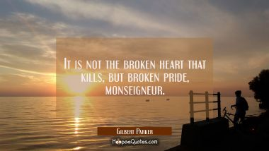 It is not the broken heart that kills but broken pride monseigneur. Gilbert Parker Quotes