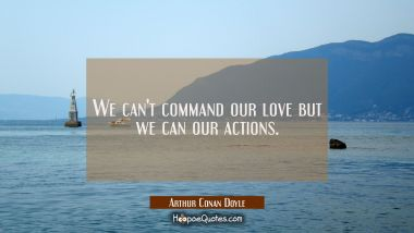 We can't command our love but we can our actions.
