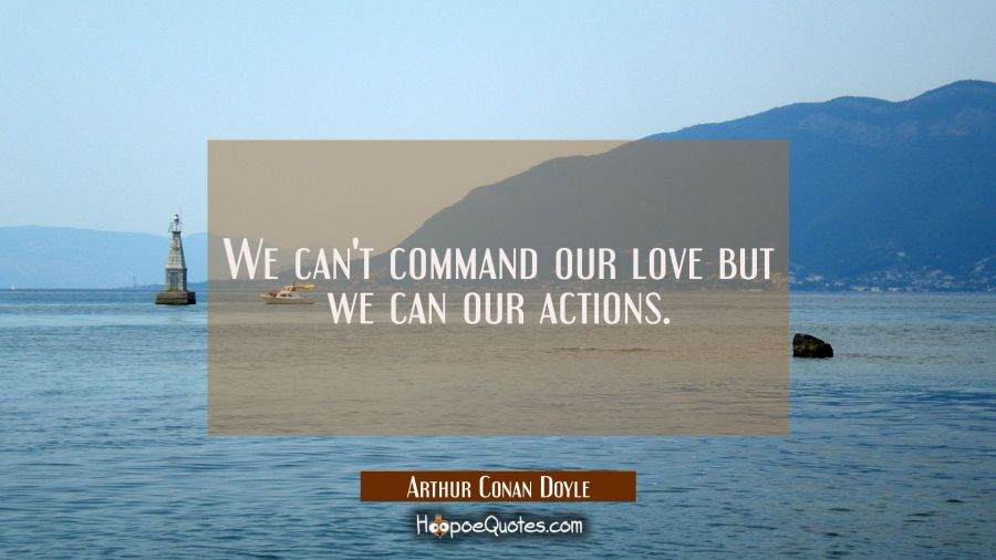 We can't command our love but we can our actions. Arthur Conan Doyle Quotes