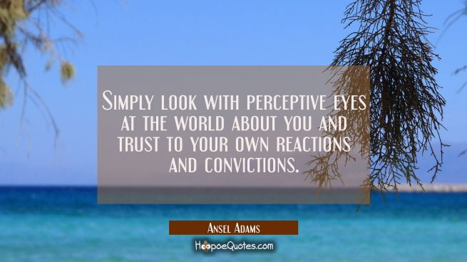 Simply look with perceptive eyes at the world about you and trust to your own reactions and convict