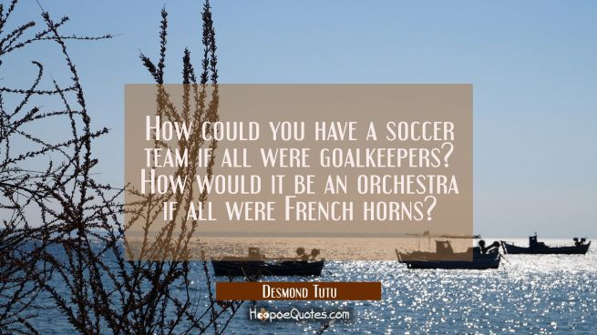 How could you have a soccer team if all were goalkeepers? How would it be an orchestra if all were