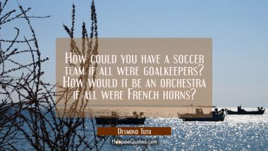 How could you have a soccer team if all were goalkeepers? How would it be an orchestra if all were Desmond Tutu Quotes
