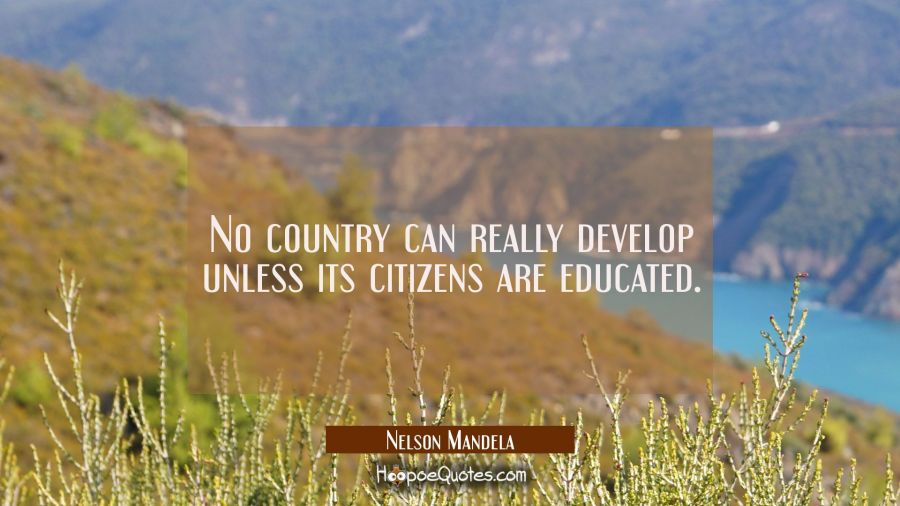 No country can really develop unless its citizens are educated.