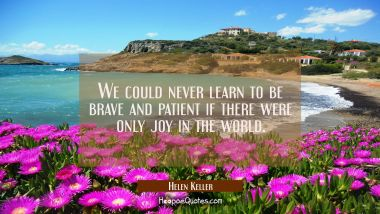 We could never learn to be brave and patient if there were only joy in the world. Helen Keller Quotes