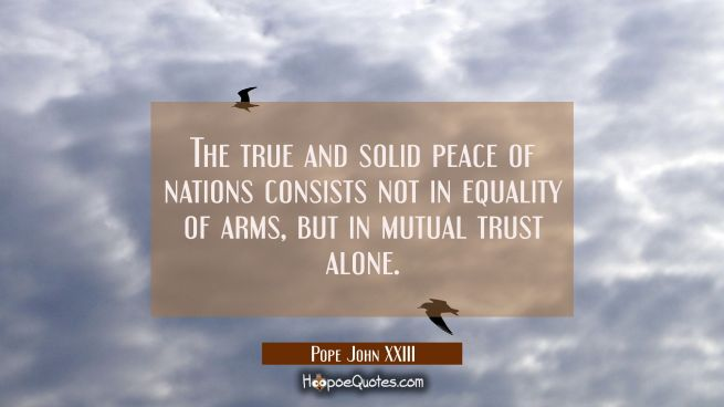 The true and solid peace of nations consists not in equality of arms but in mutual trust alone.