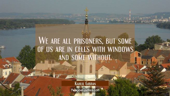 We are all prisoners but some of us are in cells with windows and some without.
