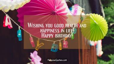 Wishing you good health and happiness in life! Happy birthday! Quotes