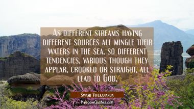 As different streams having different sources all mingle their waters in the sea so different tende Swami Vivekananda Quotes