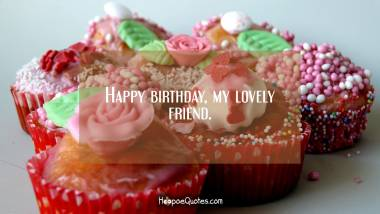 Happy birthday, my lovely friend. Birthday Quotes
