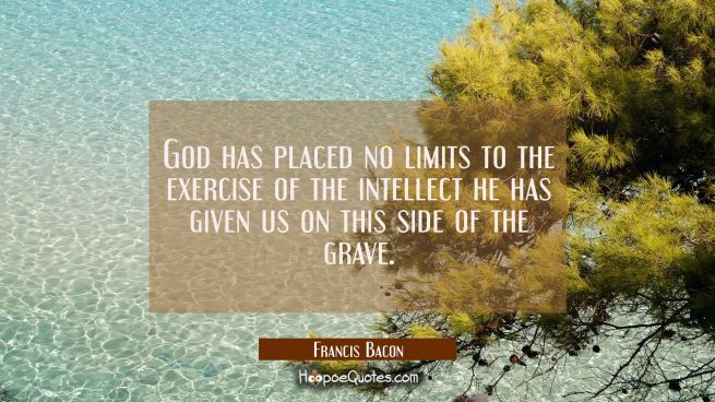 God has placed no limits to the exercise of the intellect he has given us on this side of the grave