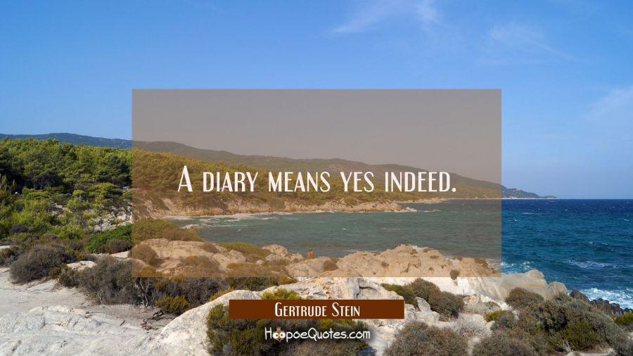 A diary means yes indeed. Gertrude Stein Quotes