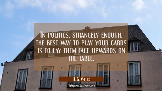 In politics strangely enough the best way to play your cards is to lay them face upwards on the tab