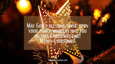 May God's blessing shine upon your family members and you on this Christmas time! Merry Christmas! Christmas Quotes