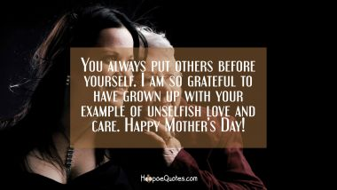 You always put others before yourself. I am so grateful to have grown up with your example of unselfish love and care! Happy Mother's Day! Mother's Day Quotes