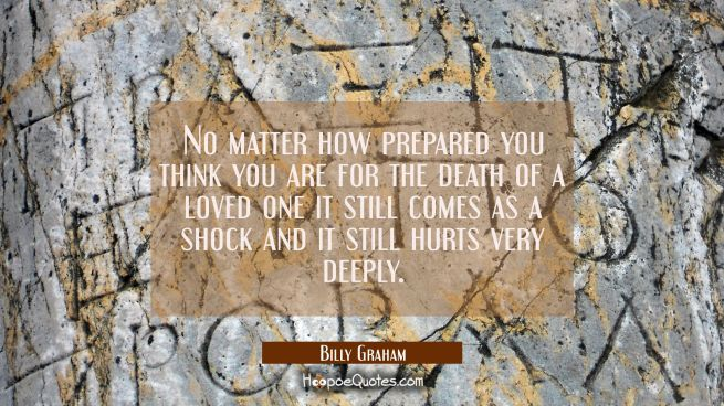 No matter how prepared you think you are for the death of a loved one it still comes as a shock and