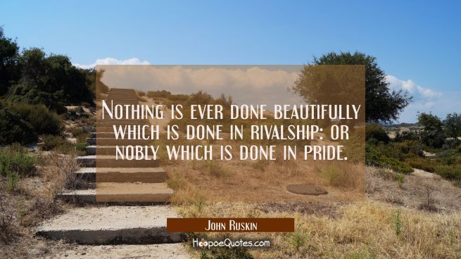 Nothing is ever done beautifully which is done in rivalship: or nobly which is done in pride.