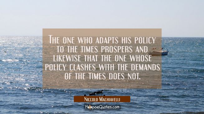 The one who adapts his policy to the times prospers and likewise that the one whose policy clashes