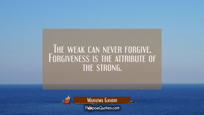The weak can never forgive. Forgiveness is the attribute of the strong.