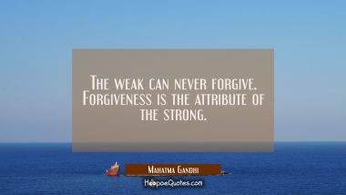 The weak can never forgive. Forgiveness is the attribute of the strong. Mahatma Gandhi Quotes