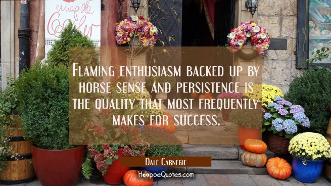 Flaming enthusiasm backed up by horse sense and persistence is the quality that most frequently mak