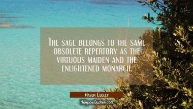 The sage belongs to the same obsolete repertory as the virtuous maiden and the enlightened monarch.