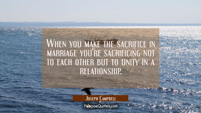 When you make the sacrifice in marriage you're sacrificing not to each other but to unity in a rela