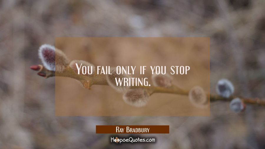 You fail only if you stop writing. Ray Bradbury Quotes