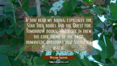 If you read my books especially the Star Trek books and the Quest for Tomorrow books you'll see in William Shatner Quotes