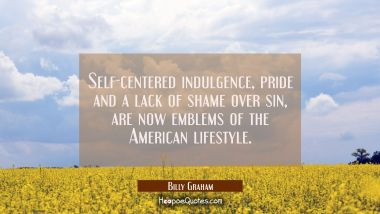 Self-centered indulgence pride and a lack of shame over sin are now emblems of the American lifesty