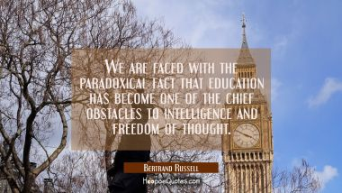 We are faced with the paradoxical fact that education has become one of the chief obstacles to inte Bertrand Russell Quotes