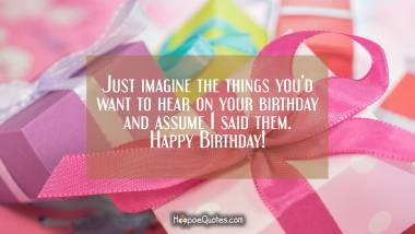 Just imagine the things you'd want to hear on your birthday and assume I said them. Happy Birthday! Quotes