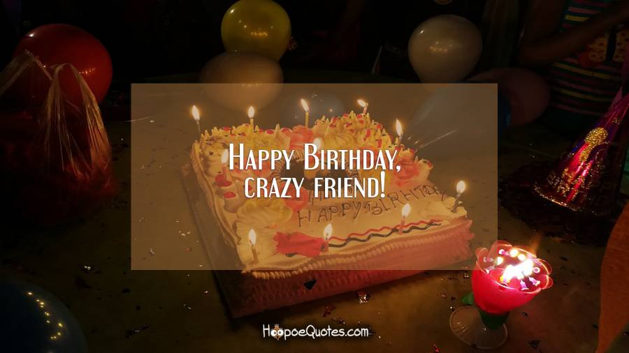 Happy birthday, crazy friend! Birthday Quotes