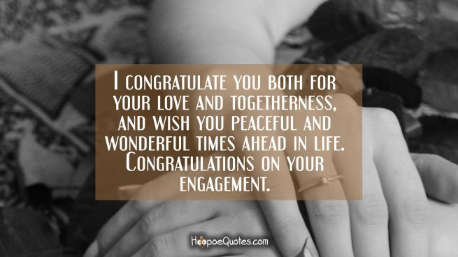 I congratulate you both for your love and togetherness, and wish you peaceful and wonderful times ahead in life. Congratulations on your engagement.