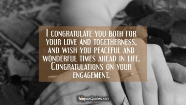 I congratulate you both for your love and togetherness, and wish you peaceful and wonderful times ahead in life. Congratulations on your engagement. Engagement Quotes