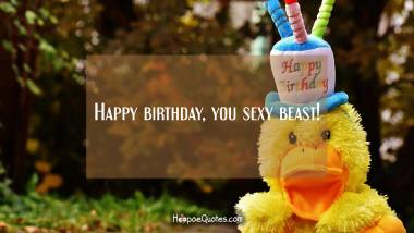 Happy birthday, you sexy beast! Quotes