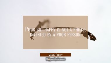 Poor but happy is not a phrase invented by a poor person.