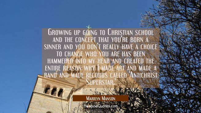 Growing up going to Christian school and the concept that you're born a sinner and you don't really