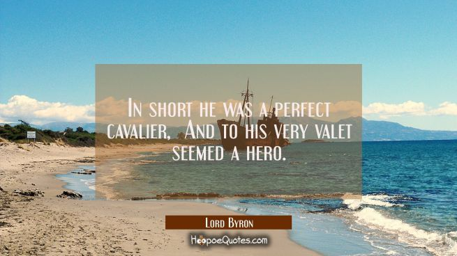 In short he was a perfect cavalier / And to his very valet seemed a hero.