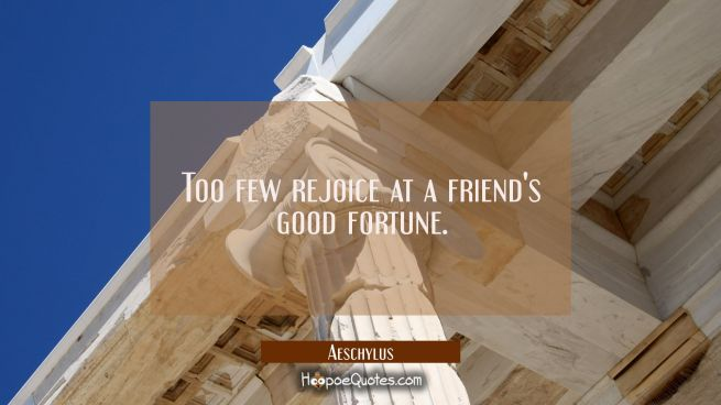 Too few rejoice at a friend's good fortune.