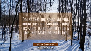 Doubt that the stars are fire, Doubt that the sun doth move his aides, Doubt truth to be a liar, But never doubt I love