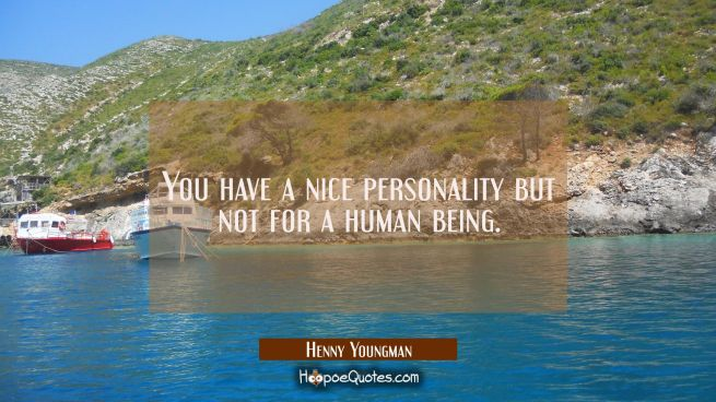 You have a nice personality but not for a human being.