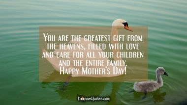 You are the greatest gift from the heavens mother, filled with love and care for all your children and the entire family. Happy Mother's Day! Mother's Day Quotes