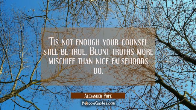 Tis not enough your counsel still be true, Blunt truths more mischief than nice falsehoods do.