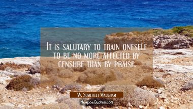 It is salutary to train oneself to be no more affected by censure than by praise.