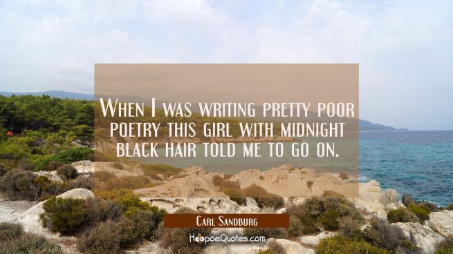 When I was writing pretty poor poetry this girl with midnight black hair told me to go on.