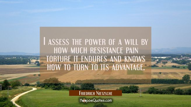I assess the power of a will by how much resistance pain torture it endures and knows how to turn t